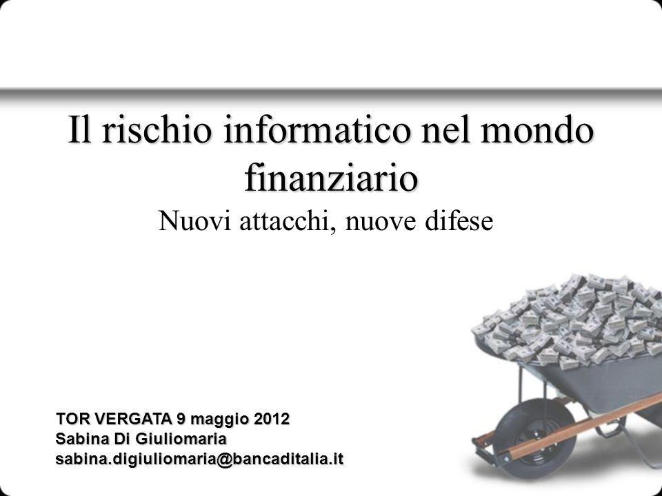 Il rischio informatico nel mondo finanziario Nuovi attacchi, nuove difese TOR VERGATA 9 maggio 2012 Sabina Di Giuliomaria sabina.digiuliomaria@bancadi
