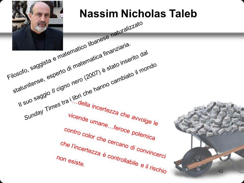 42 Filosofo, saggista e matematico libanese naturalizzato statunitense, esperto di matematica finanziaria. Il suo saggio Il cigno nero (2007) è stato