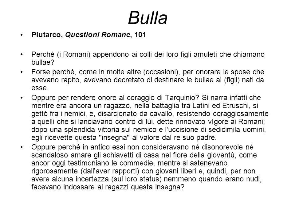 Plutarco, Questioni Romane, 101 Perché (i Romani) appendono ai colli dei loro figli amuleti che chiamano bullae? Forse perché, come in molte altre (oc