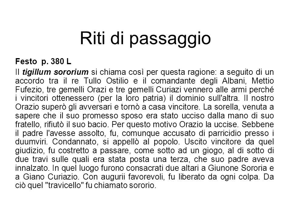 Riti di passaggio Festo p. 380 L Il tigillum sororium si chiama così per questa ragione: a seguito di un accordo tra il re Tullo Ostilio e il comandan