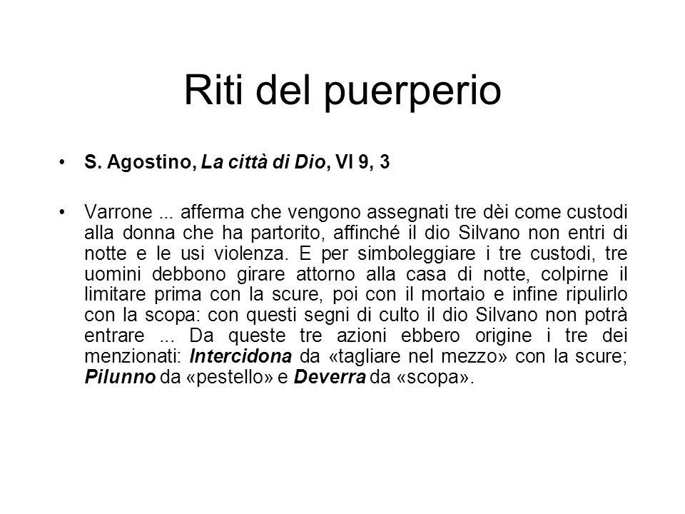 Riti del puerperio S. Agostino, La città di Dio, VI 9, 3 Varrone... afferma che vengono assegnati tre dèi come custodi alla donna che ha partorito, af