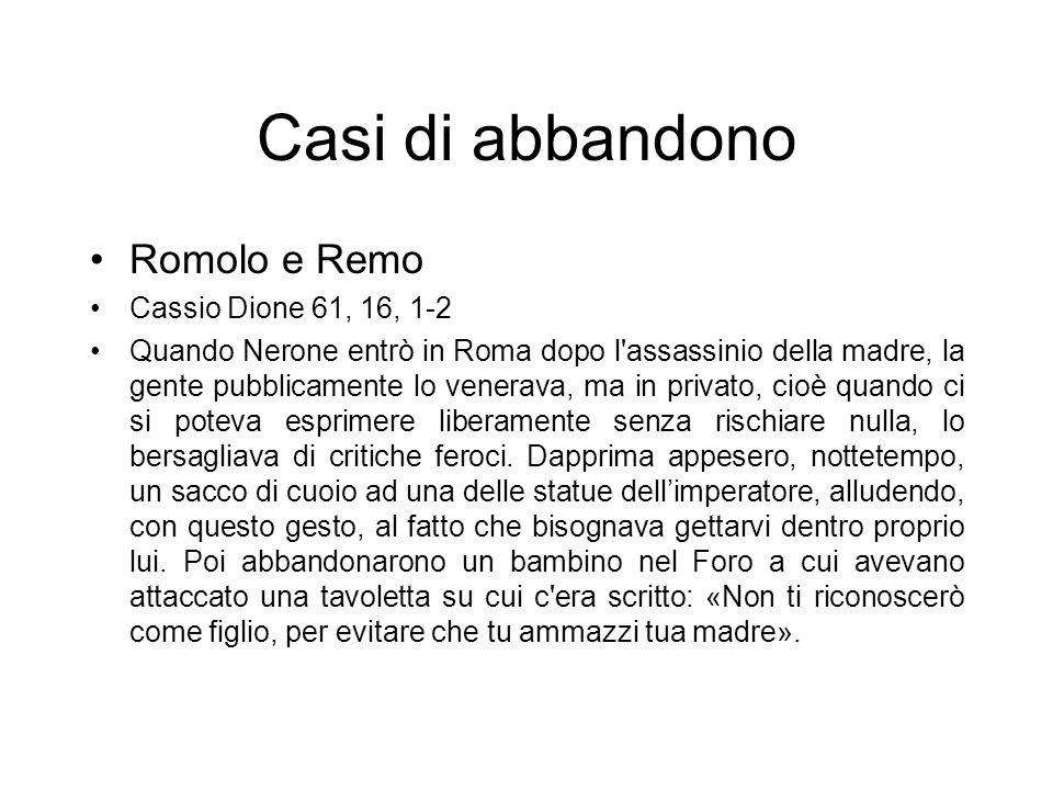 Casi di abbandono Romolo e Remo Cassio Dione 61, 16, 1-2 Quando Nerone entrò in Roma dopo l'assassinio della madre, la gente pubblicamente lo venerava