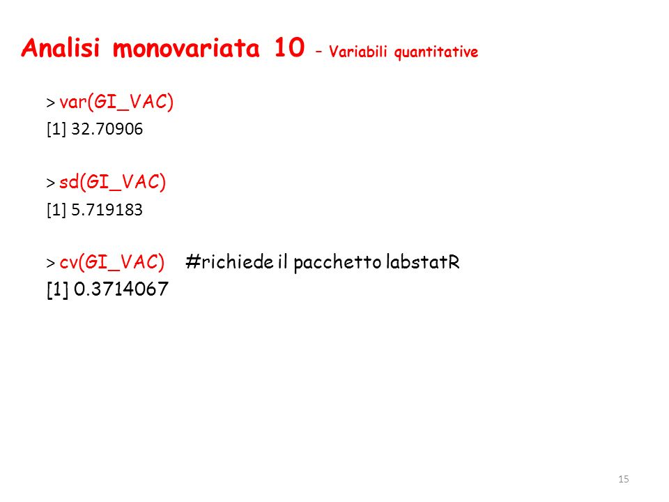 Analisi monovariata 10 – Variabili quantitative > var(GI_VAC) [1] 32.70906 > sd(GI_VAC) [1] 5.719183 > cv(GI_VAC) #richiede il pacchetto labstatR [1]