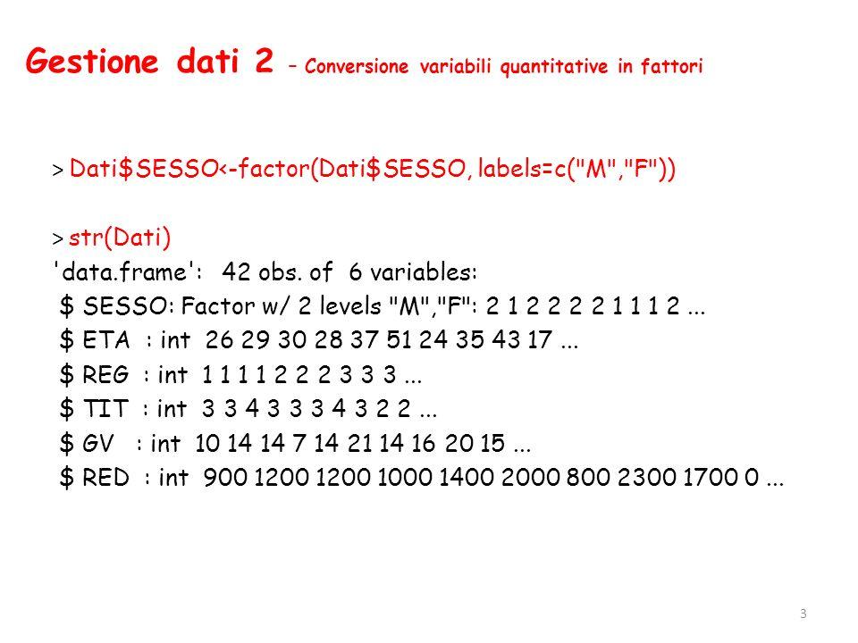 Gestione dati 2 – Conversione variabili quantitative in fattori > Dati$SESSO<-factor(Dati$SESSO, labels=c(