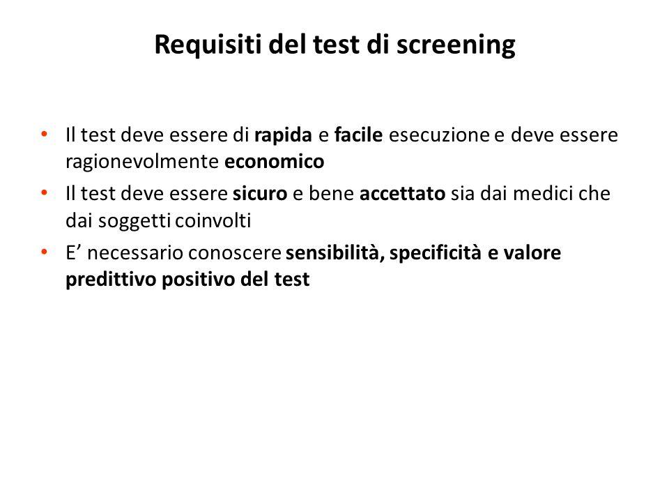 Requisiti del test di screening Il test deve essere di rapida e facile esecuzione e deve essere ragionevolmente economico Il test deve essere sicuro e bene accettato sia dai medici che dai soggetti coinvolti E necessario conoscere sensibilità, specificità e valore predittivo positivo del test
