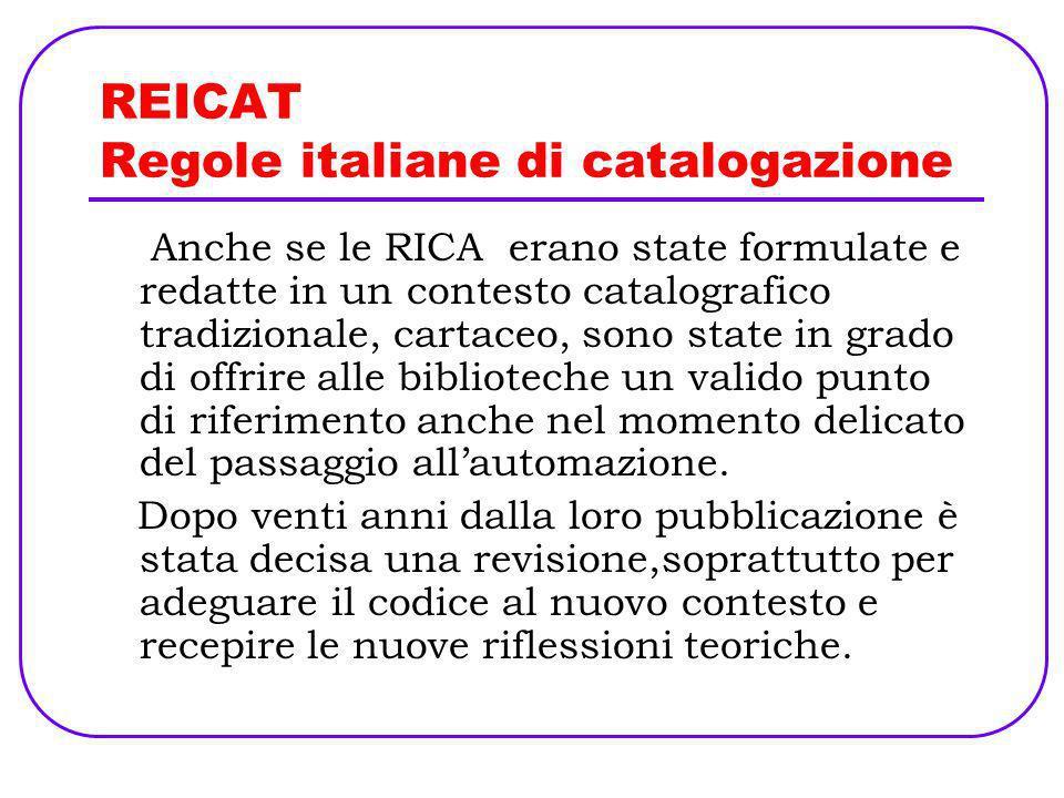 REICAT Regole italiane di catalogazione Anche se le RICA erano state formulate e redatte in un contesto catalografico tradizionale, cartaceo, sono sta