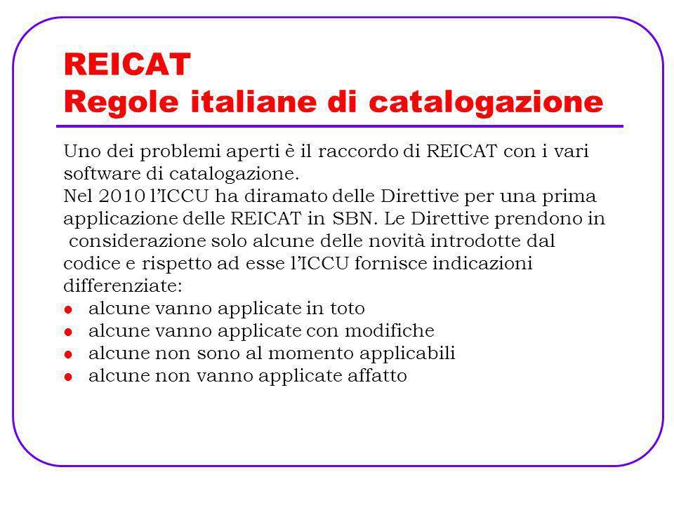REICAT Regole italiane di catalogazione Uno dei problemi aperti è il raccordo di REICAT con i vari software di catalogazione. Nel 2010 lICCU ha dirama