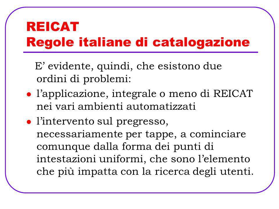 REICAT Regole italiane di catalogazione E evidente, quindi, che esistono due ordini di problemi: lapplicazione, integrale o meno di REICAT nei vari am