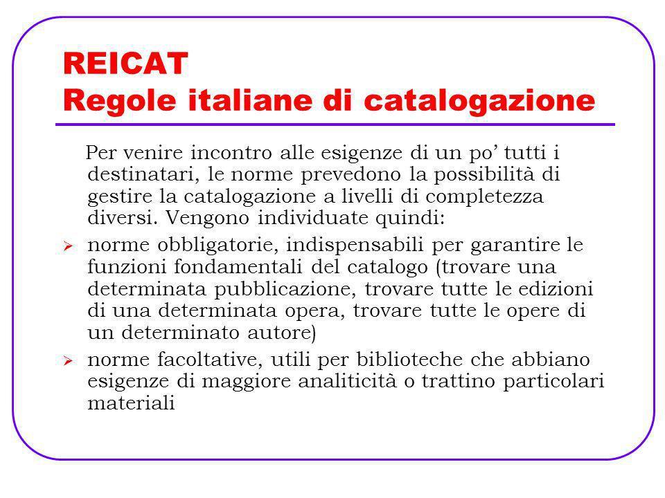 REICAT Regole italiane di catalogazione Per venire incontro alle esigenze di un po tutti i destinatari, le norme prevedono la possibilità di gestire l