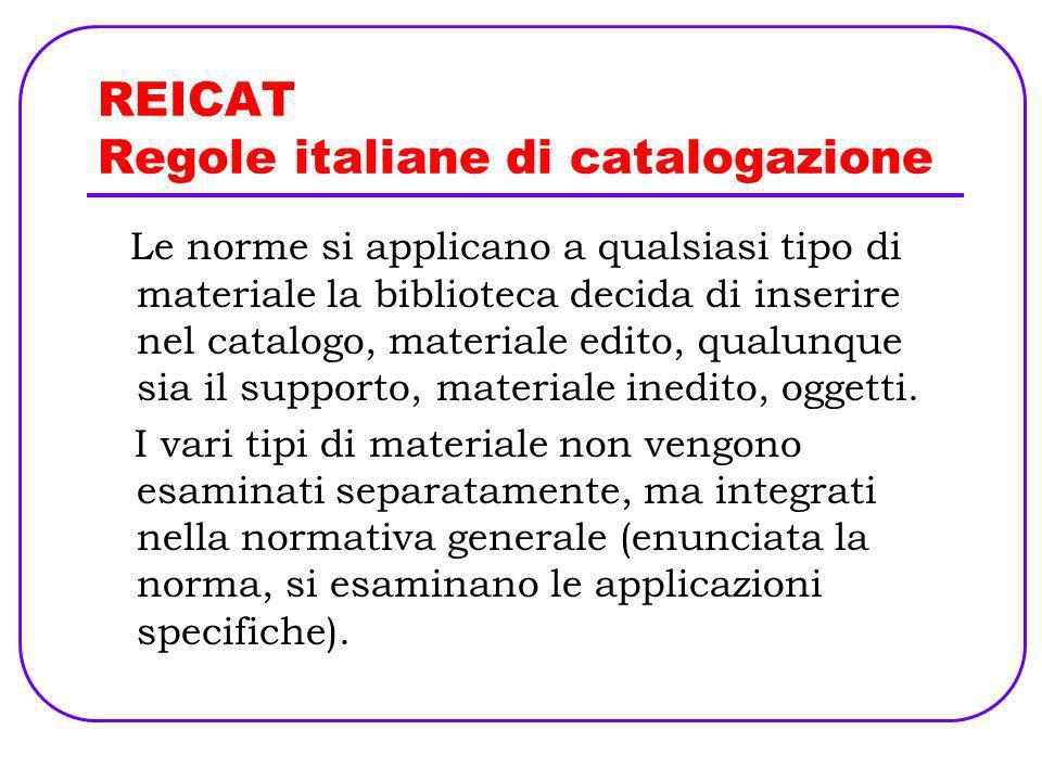 REICAT Regole italiane di catalogazione Le norme si applicano a qualsiasi tipo di materiale la biblioteca decida di inserire nel catalogo, materiale e