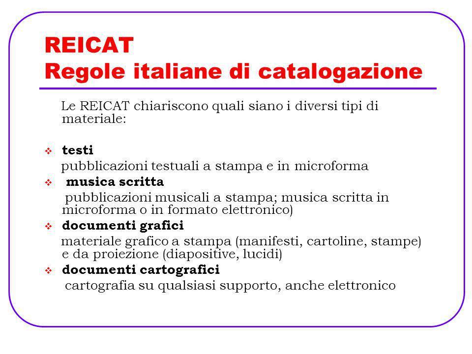 REICAT Regole italiane di catalogazione Le REICAT chiariscono quali siano i diversi tipi di materiale: testi pubblicazioni testuali a stampa e in micr