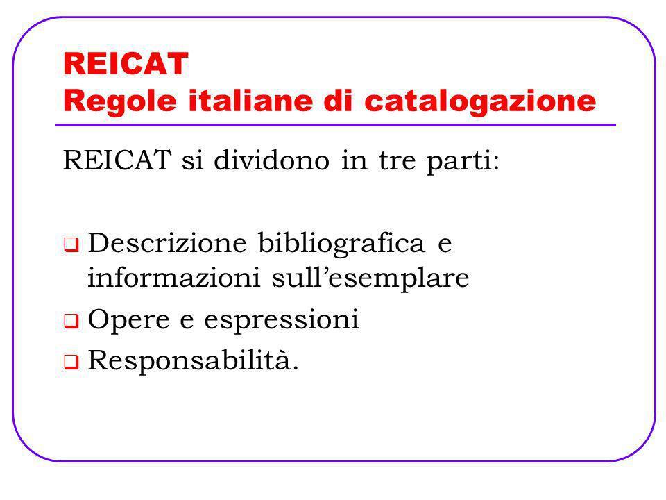 REICAT Regole italiane di catalogazione REICAT si dividono in tre parti: Descrizione bibliografica e informazioni sullesemplare Opere e espressioni Re