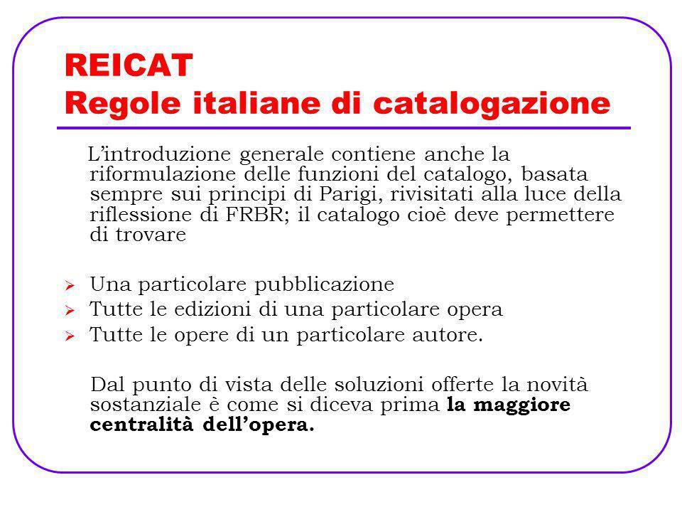 REICAT Regole italiane di catalogazione Lintroduzione generale contiene anche la riformulazione delle funzioni del catalogo, basata sempre sui princip