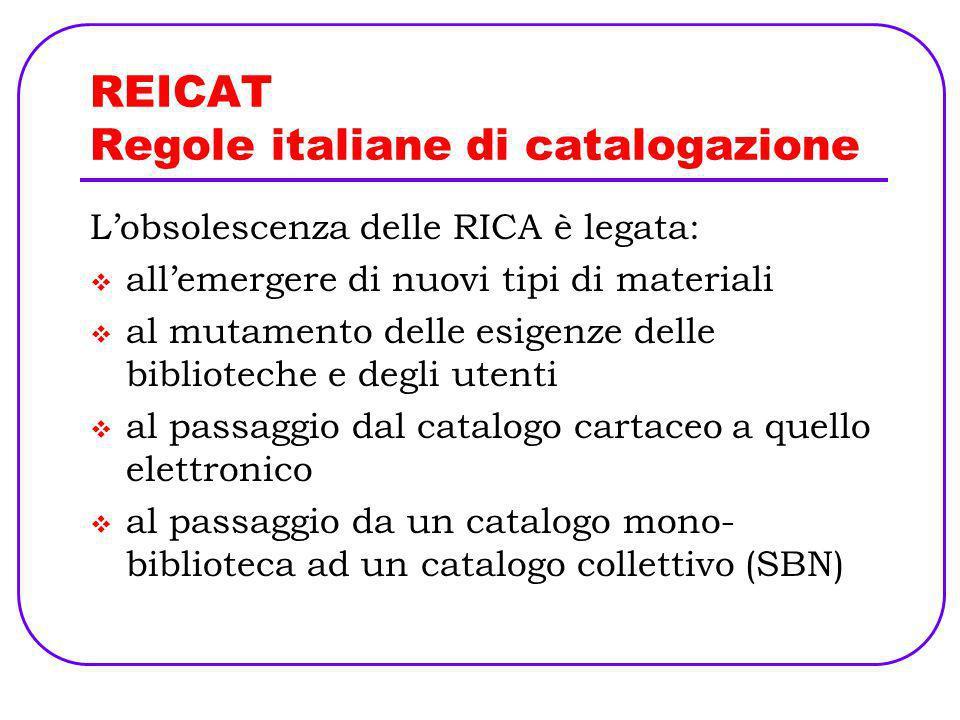 REICAT Regole italiane di catalogazione Data questa situazione, a fronte di indicazioni insufficienti o poco chiare di RICA, le biblioteche hanno supplito con interpretazioni soggettive assai diverse o addirittura divergenti, che nel tempo si sono consolidate.