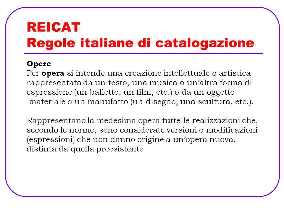 REICAT Regole italiane di catalogazione Opere Per opera si intende una creazione intellettuale o artistica rappresentata da un testo, una musica o una