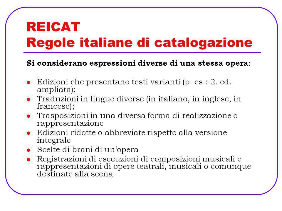 REICAT Regole italiane di catalogazione Si considerano espressioni diverse di una stessa opera : Edizioni che presentano testi varianti (p. es.: 2. ed