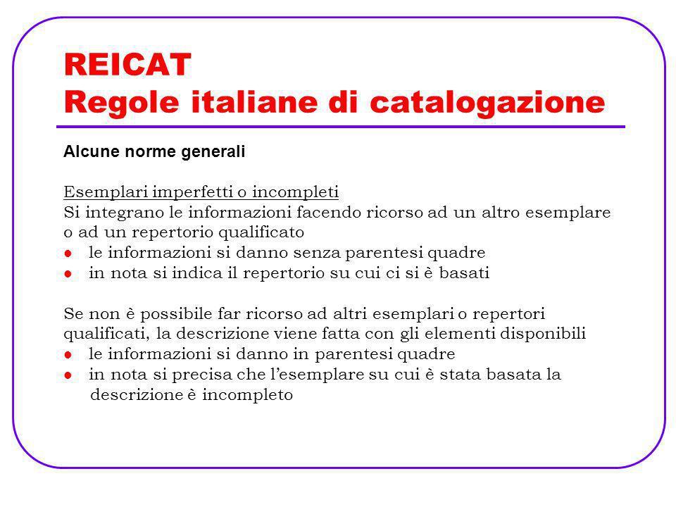 REICAT Regole italiane di catalogazione Alcune norme generali Esemplari imperfetti o incompleti Si integrano le informazioni facendo ricorso ad un alt