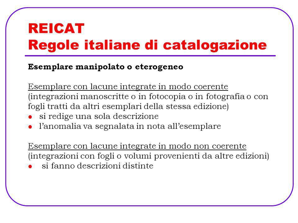 REICAT Regole italiane di catalogazione Esemplare manipolato o eterogeneo Esemplare con lacune integrate in modo coerente (integrazioni manoscritte o