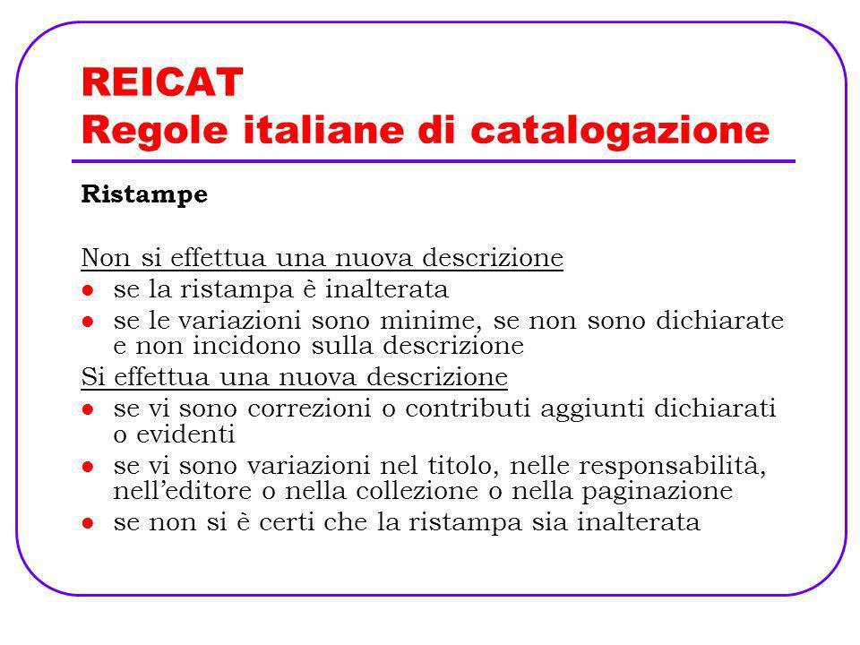 REICAT Regole italiane di catalogazione Ristampe Non si effettua una nuova descrizione se la ristampa è inalterata se le variazioni sono minime, se no