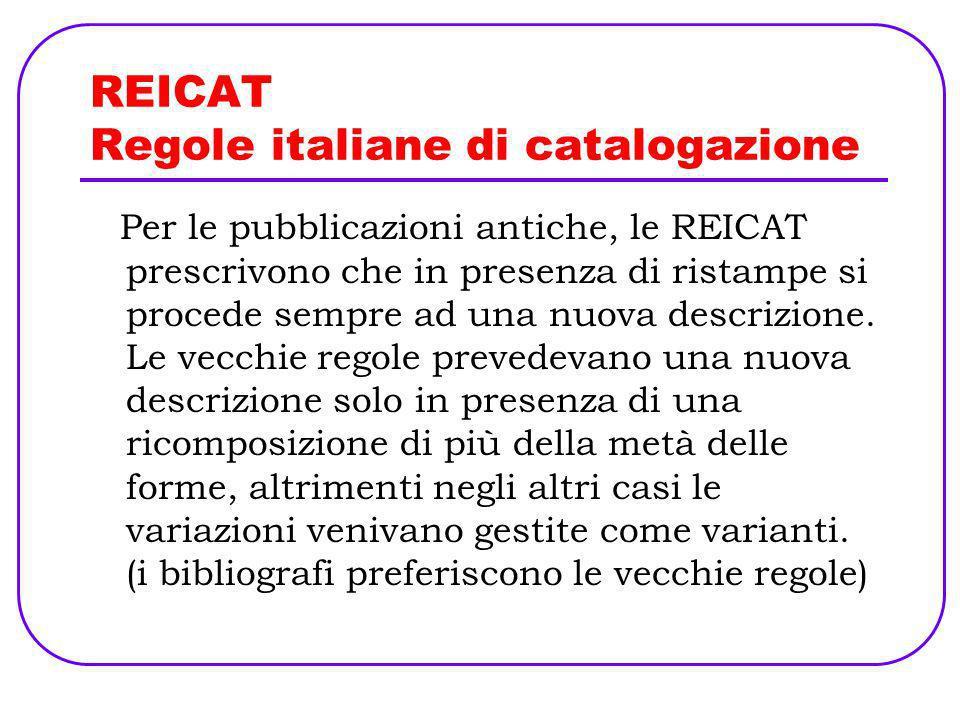 REICAT Regole italiane di catalogazione Per le pubblicazioni antiche, le REICAT prescrivono che in presenza di ristampe si procede sempre ad una nuova