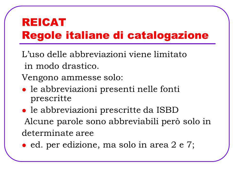 REICAT Regole italiane di catalogazione Luso delle abbreviazioni viene limitato in modo drastico. Vengono ammesse solo: le abbreviazioni presenti nell