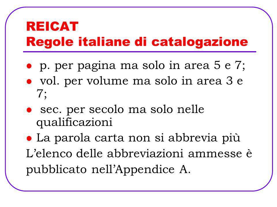 REICAT Regole italiane di catalogazione p. per pagina ma solo in area 5 e 7; vol. per volume ma solo in area 3 e 7; sec. per secolo ma solo nelle qual