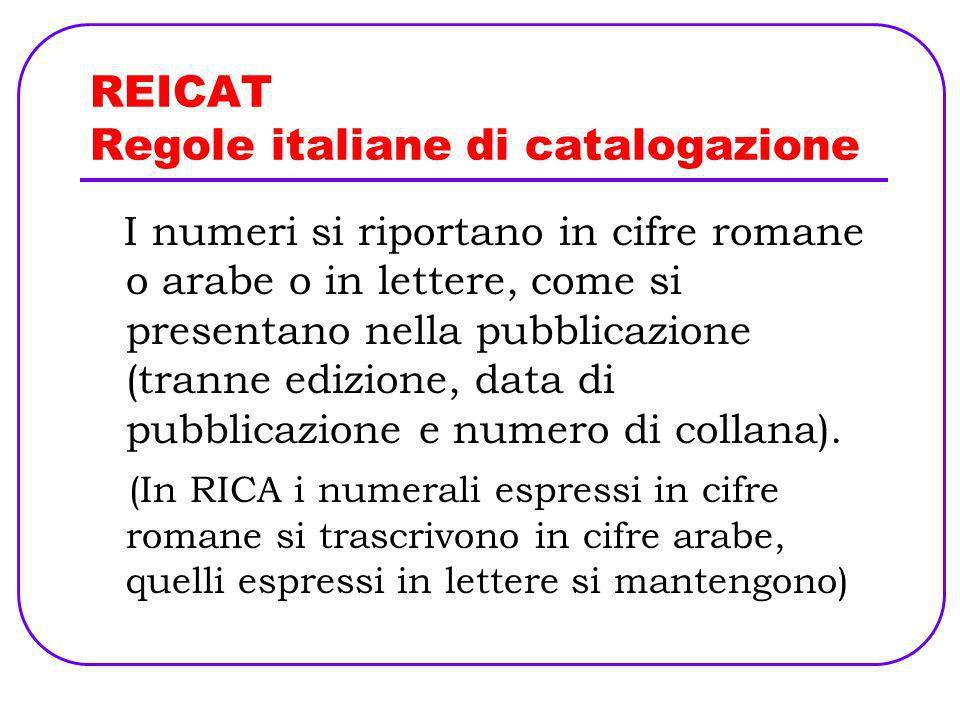 REICAT Regole italiane di catalogazione I numeri si riportano in cifre romane o arabe o in lettere, come si presentano nella pubblicazione (tranne edi