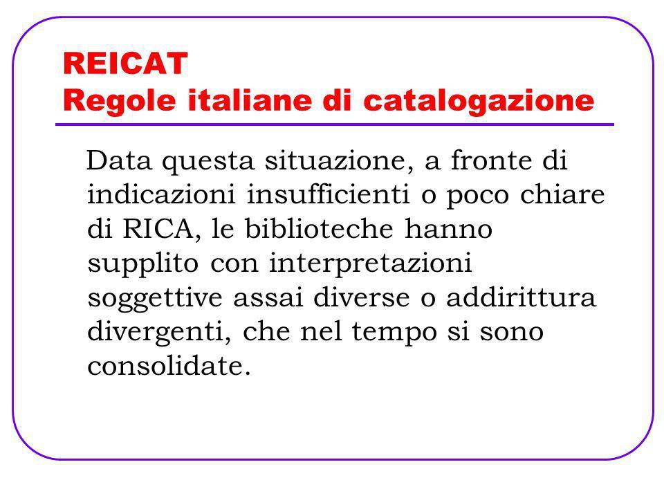 REICAT Regole italiane di catalogazione Data questa situazione, a fronte di indicazioni insufficienti o poco chiare di RICA, le biblioteche hanno supp