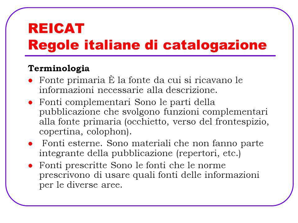 REICAT Regole italiane di catalogazione Terminologia Fonte primaria È la fonte da cui si ricavano le informazioni necessarie alla descrizione. Fonti c