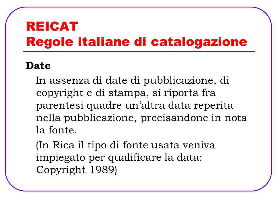 REICAT Regole italiane di catalogazione Date In assenza di date di pubblicazione, di copyright e di stampa, si riporta fra parentesi quadre unaltra da