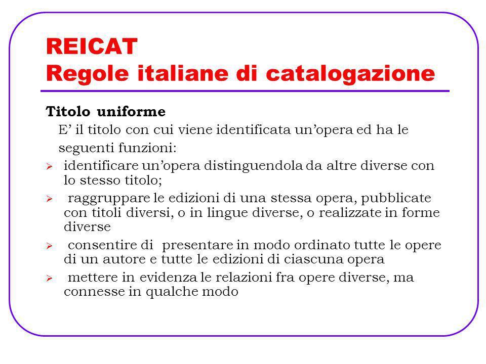 REICAT Regole italiane di catalogazione Titolo uniforme E il titolo con cui viene identificata unopera ed ha le seguenti funzioni: identificare unoper