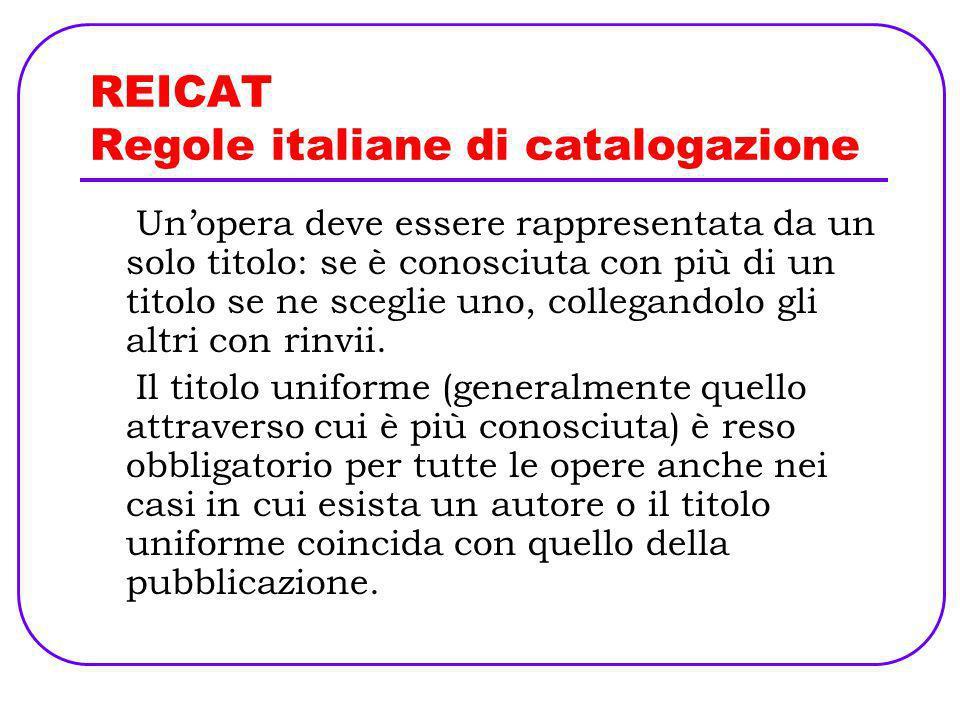 REICAT Regole italiane di catalogazione Unopera deve essere rappresentata da un solo titolo: se è conosciuta con più di un titolo se ne sceglie uno, c