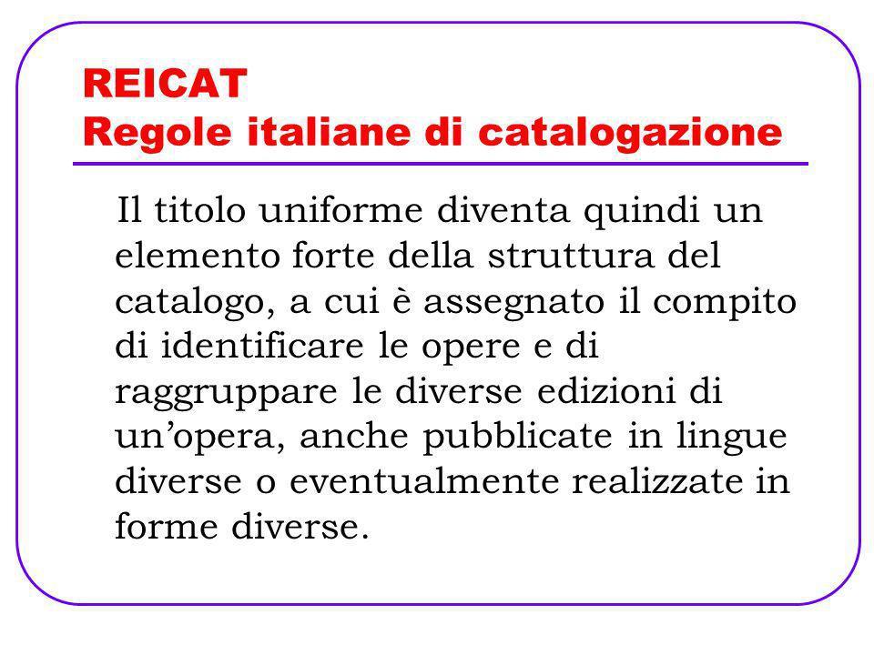 REICAT Regole italiane di catalogazione Il titolo uniforme diventa quindi un elemento forte della struttura del catalogo, a cui è assegnato il compito