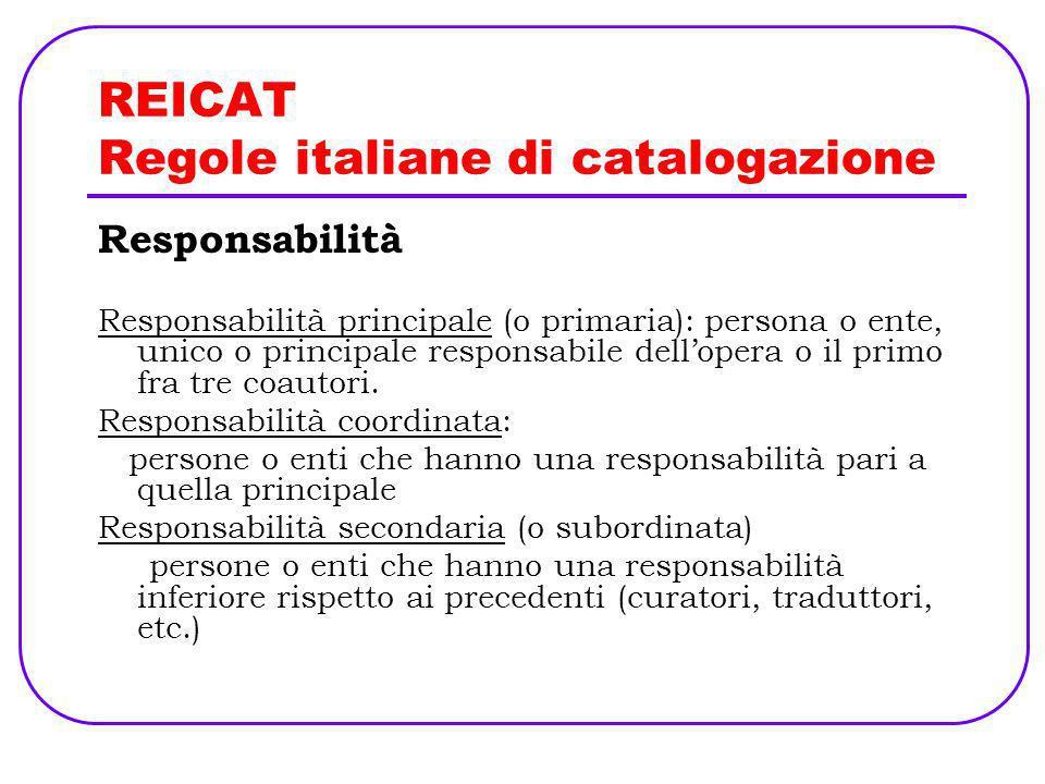 REICAT Regole italiane di catalogazione Responsabilità Responsabilità principale (o primaria): persona o ente, unico o principale responsabile dellope