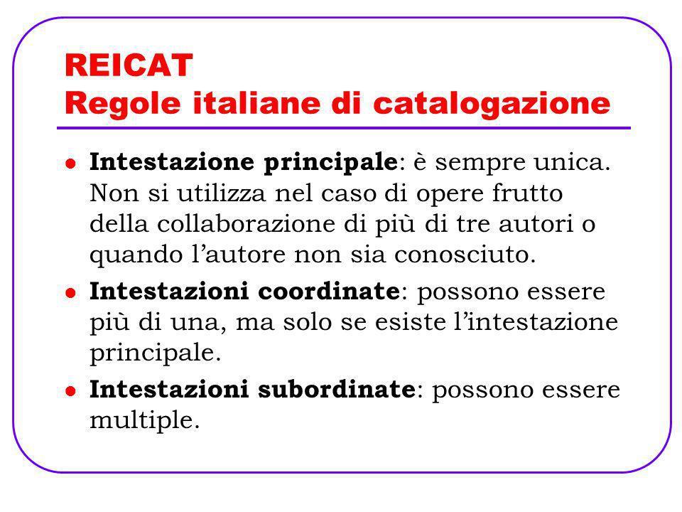 REICAT Regole italiane di catalogazione Intestazione principale : è sempre unica. Non si utilizza nel caso di opere frutto della collaborazione di più