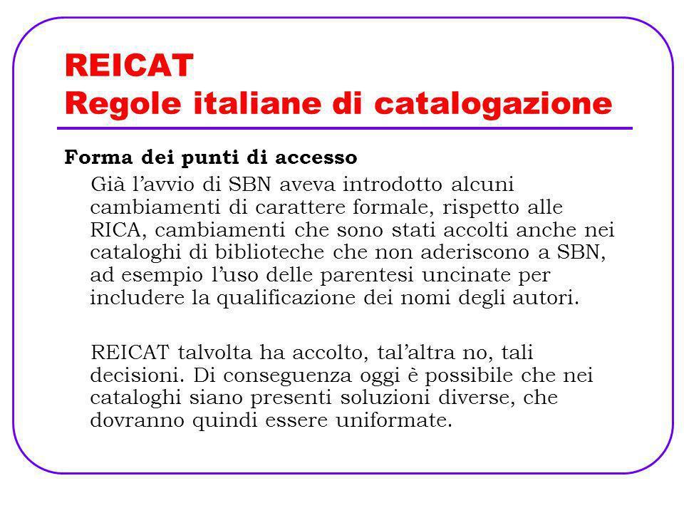 REICAT Regole italiane di catalogazione Forma dei punti di accesso Già lavvio di SBN aveva introdotto alcuni cambiamenti di carattere formale, rispett