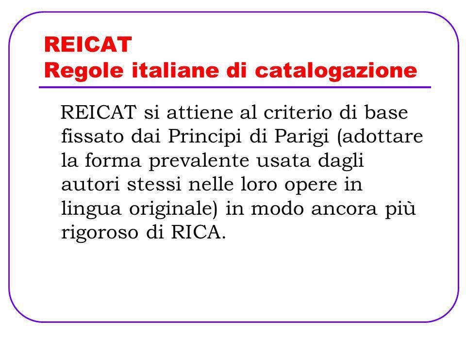 REICAT Regole italiane di catalogazione REICAT si attiene al criterio di base fissato dai Principi di Parigi (adottare la forma prevalente usata dagli