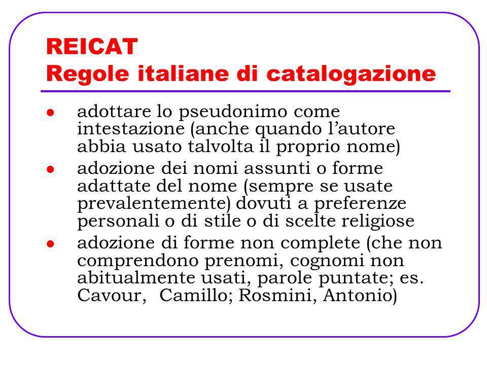 REICAT Regole italiane di catalogazione adottare lo pseudonimo come intestazione (anche quando lautore abbia usato talvolta il proprio nome) adozione