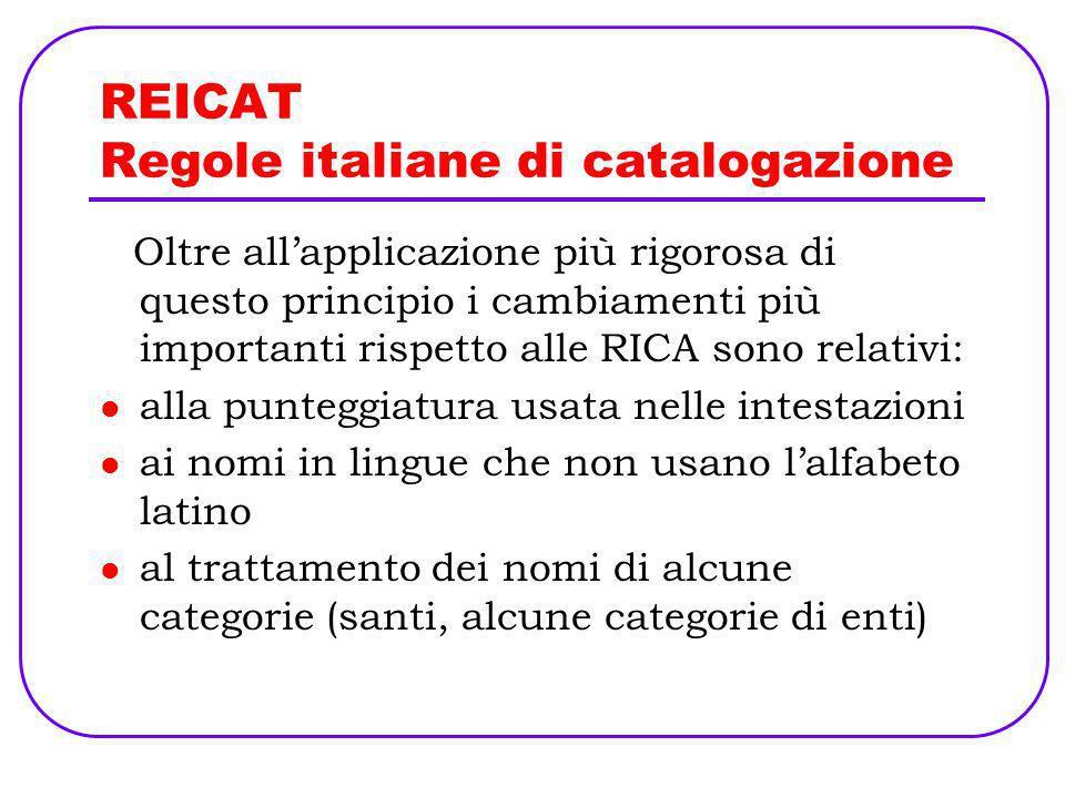 REICAT Regole italiane di catalogazione Oltre allapplicazione più rigorosa di questo principio i cambiamenti più importanti rispetto alle RICA sono re