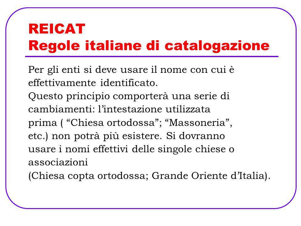 REICAT Regole italiane di catalogazione Per gli enti si deve usare il nome con cui è effettivamente identificato. Questo principio comporterà una seri