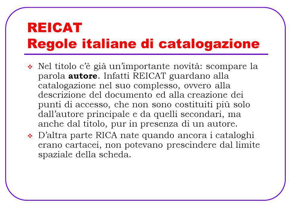REICAT Regole italiane di catalogazione Nel titolo cè già unimportante novità: scompare la parola autore. Infatti REICAT guardano alla catalogazione n
