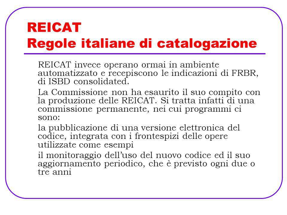 REICAT Regole italiane di catalogazione REICAT si dividono in tre parti: Descrizione bibliografica e informazioni sullesemplare Opere e espressioni Responsabilità.