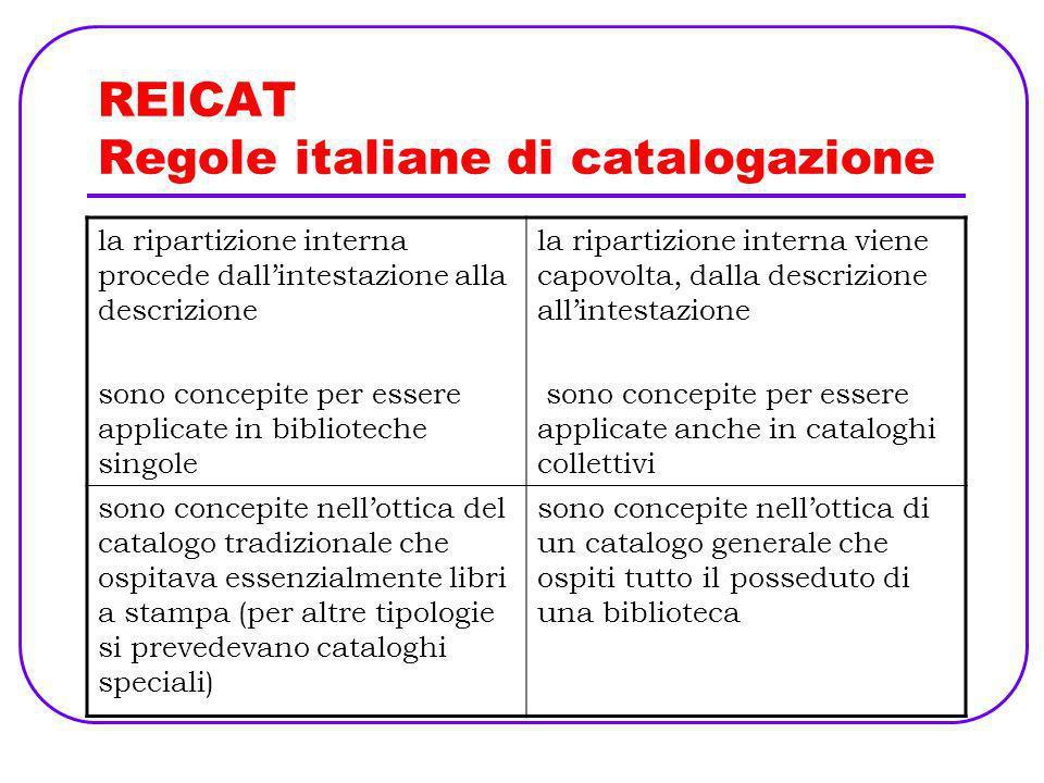 REICAT Regole italiane di catalogazione privilegiano il libro a stampa (agli altri materiali applicano per analogia le indicazioni per il libro a stampa) si occupano di tutti i materiali