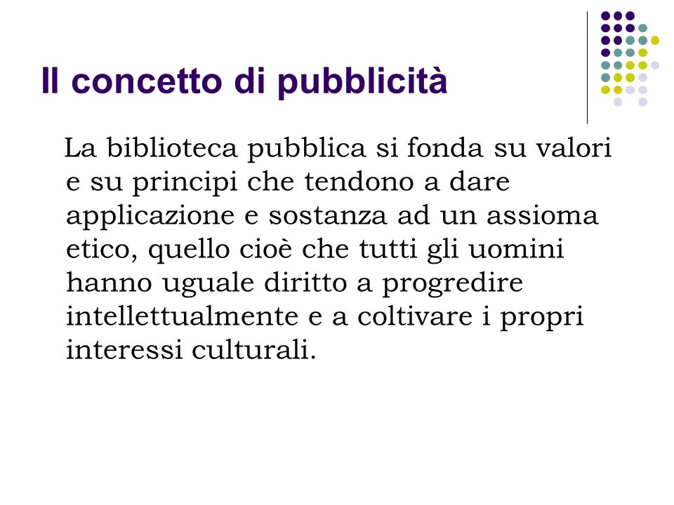 Il concetto di pubblicità La biblioteca pubblica si fonda su valori e su principi che tendono a dare applicazione e sostanza ad un assioma etico, quel