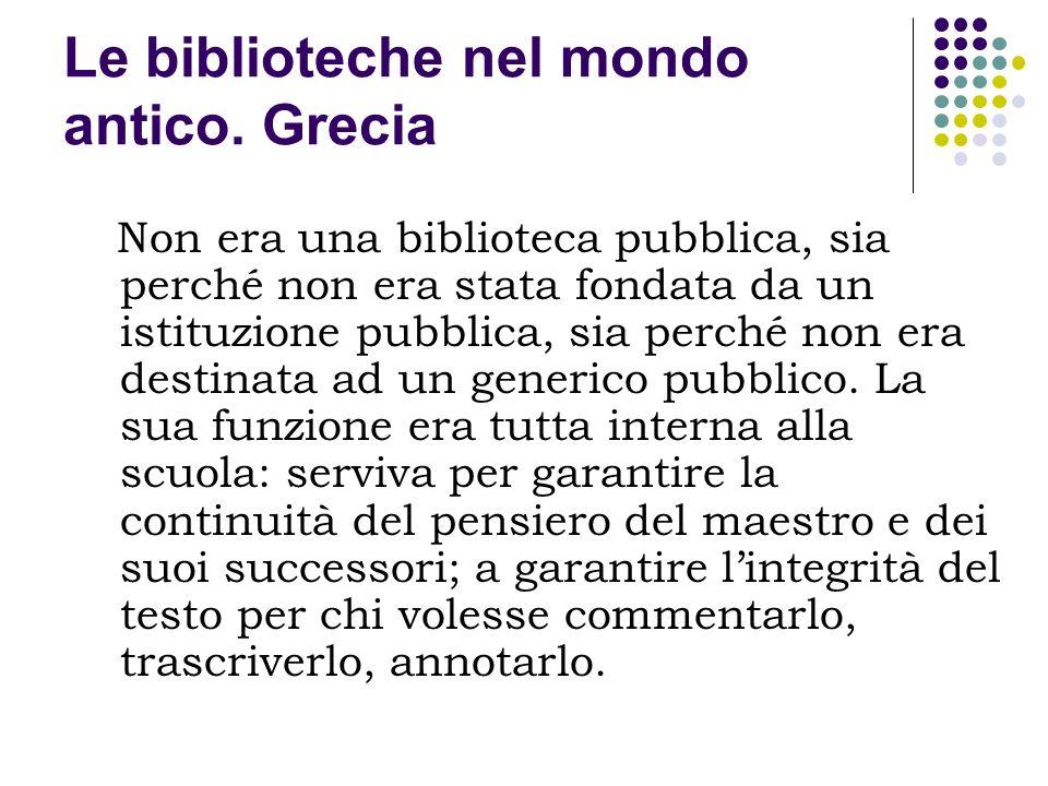 Le biblioteche nel mondo antico. Grecia Non era una biblioteca pubblica, sia perché non era stata fondata da un istituzione pubblica, sia perché non e