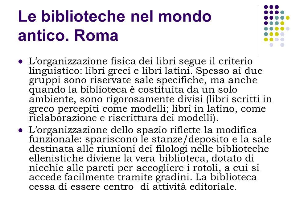 Le biblioteche nel mondo antico. Roma Lorganizzazione fisica dei libri segue il criterio linguistico: libri greci e libri latini. Spesso ai due gruppi
