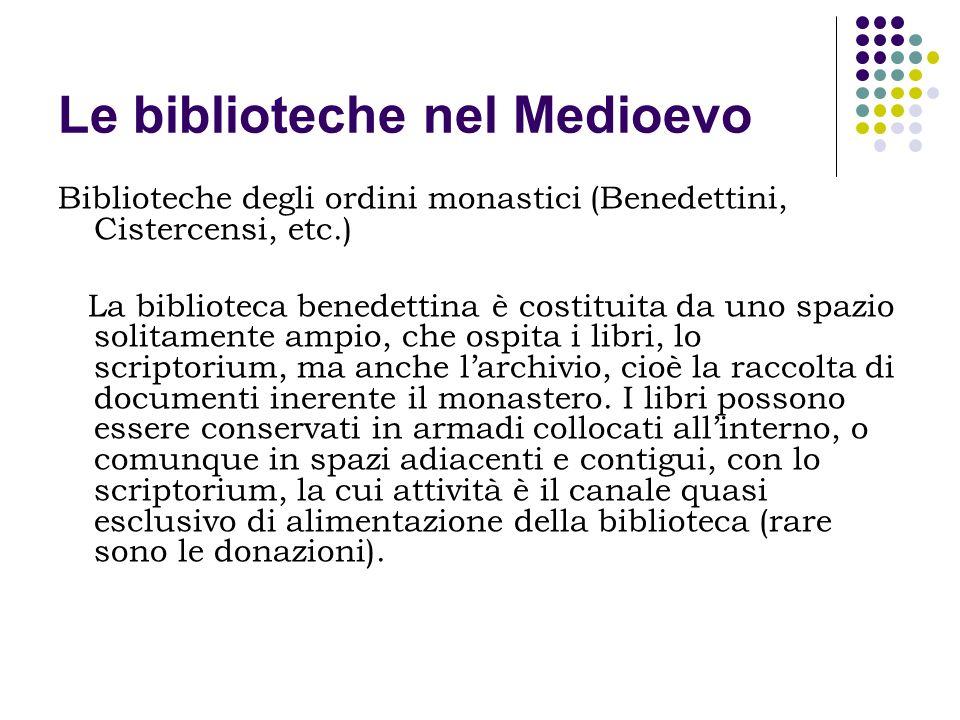 Le biblioteche nel Medioevo Biblioteche degli ordini monastici (Benedettini, Cistercensi, etc.) La biblioteca benedettina è costituita da uno spazio s
