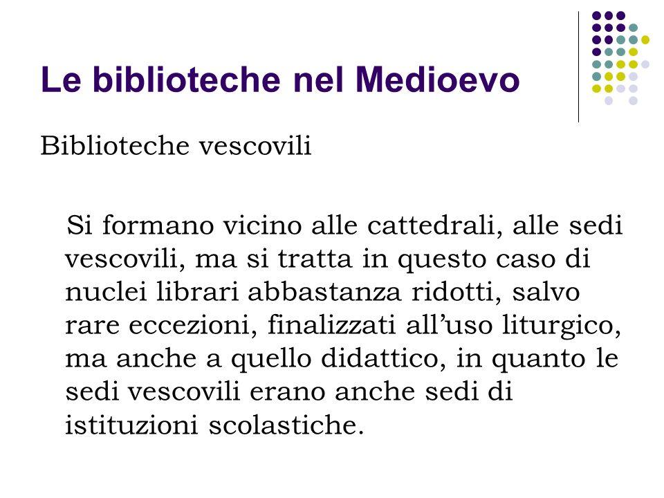 Le biblioteche nel Medioevo Biblioteche vescovili Si formano vicino alle cattedrali, alle sedi vescovili, ma si tratta in questo caso di nuclei librar
