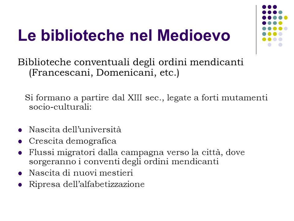 Le biblioteche nel Medioevo Biblioteche conventuali degli ordini mendicanti (Francescani, Domenicani, etc.) Si formano a partire dal XIII sec., legate