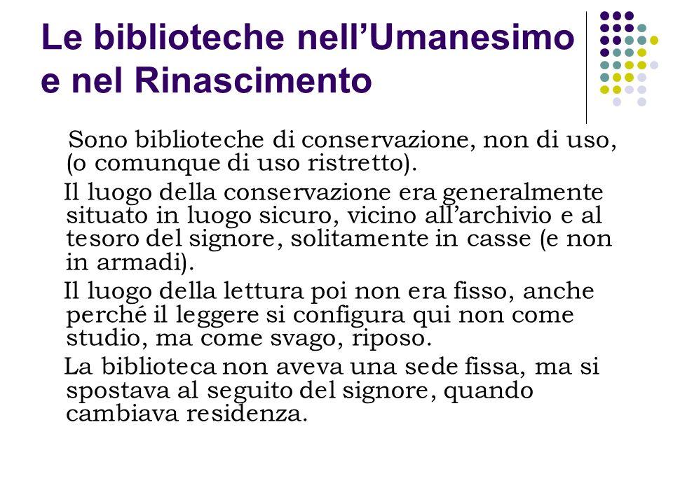 Le biblioteche nellUmanesimo e nel Rinascimento Sono biblioteche di conservazione, non di uso, (o comunque di uso ristretto). Il luogo della conservaz